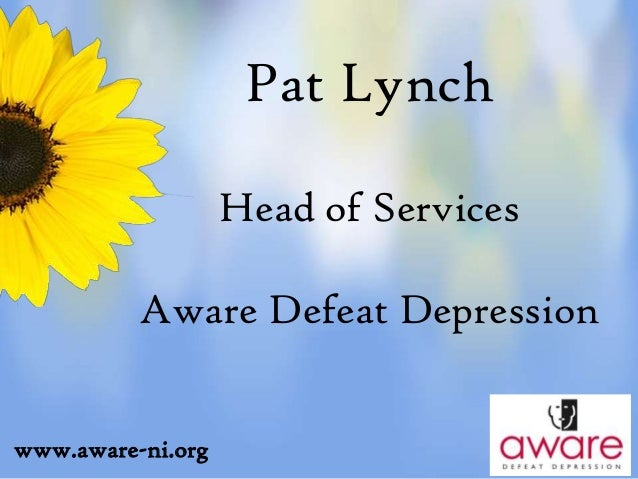 Pat Lynch Head of Services Aware Defeat Depression www.aware-ni.org