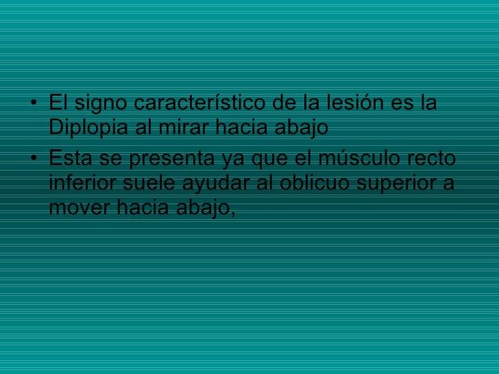<ul><li>El signo característico de la lesión es la Diplopia al mirar hacia abajo </li></ul><ul><li>Esta se presenta ya que...