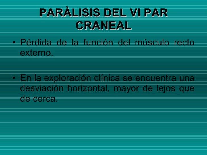 PARÀLISIS DEL VI PAR CRANEAL <ul><li>Pérdida de la función del músculo recto externo. </li></ul><ul><li>En la exploración ...