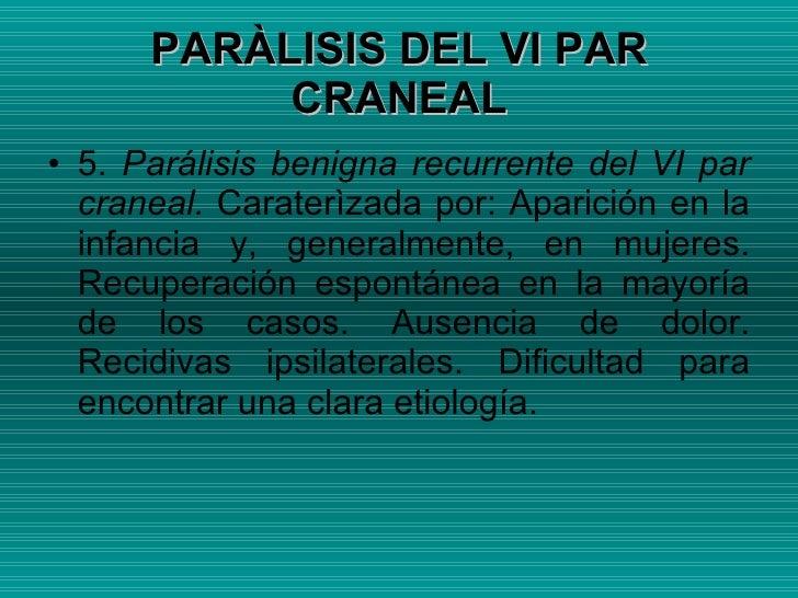 <ul><li>5.  Parálisis benigna recurrente del VI par craneal.  Caraterìzada por: Aparición en la infancia y, generalmente, ...