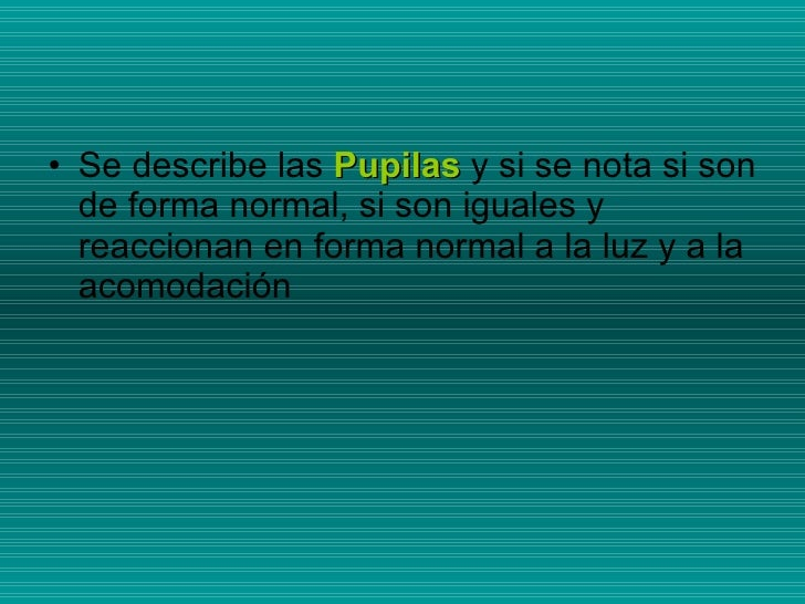 <ul><li>Se describe las  Pupilas  y si se nota si son de forma normal, si son iguales y reaccionan en forma normal a la lu...