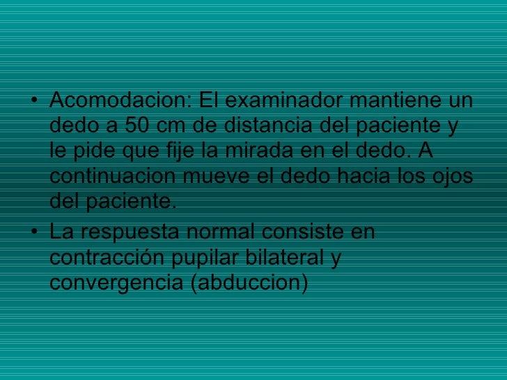 <ul><li>Acomodacion: El examinador mantiene un dedo a 50 cm de distancia del paciente y le pide que fije la mirada en el d...
