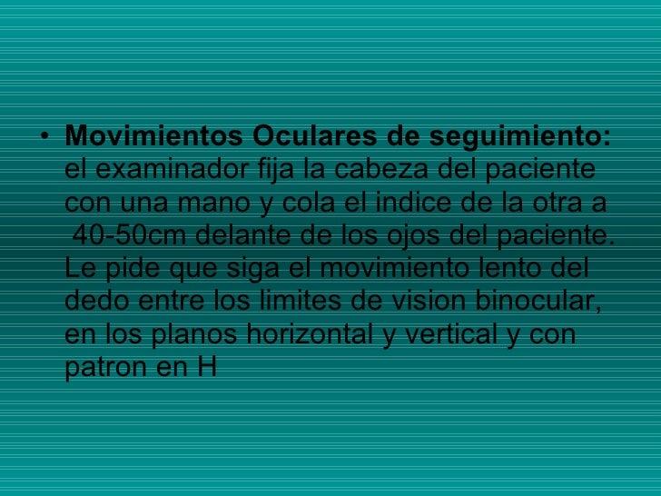 <ul><li>Movimientos Oculares de seguimiento:   el examinador fija la cabeza del paciente con una mano y cola el indice de ...