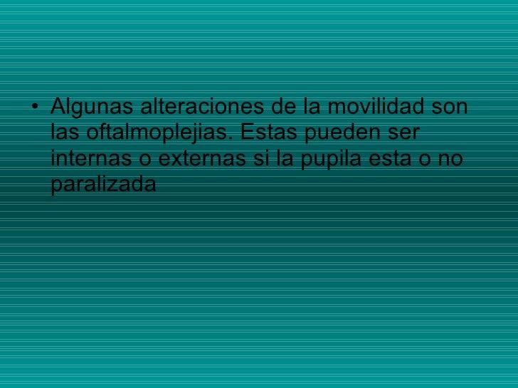 <ul><li>Algunas alteraciones de la movilidad son las oftalmoplejias. Estas pueden ser internas o externas si la pupila est...