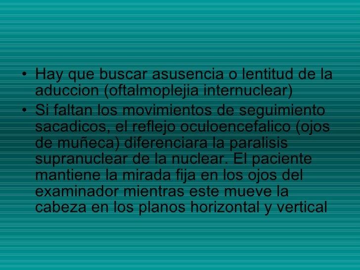 <ul><li>Hay que buscar asusencia o lentitud de la aduccion (oftalmoplejia internuclear) </li></ul><ul><li>Si faltan los mo...