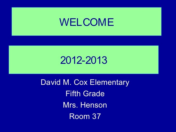 WELCOME     2012-2013David M. Cox Elementary      Fifth Grade      Mrs. Henson       Room 37