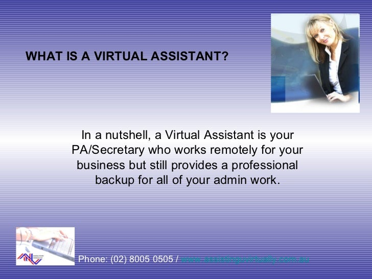 WHAT IS A VIRTUAL ASSISTANT? In a nutshell, a Virtual Assistant is your PA/Secretary who works remotely for your business ...