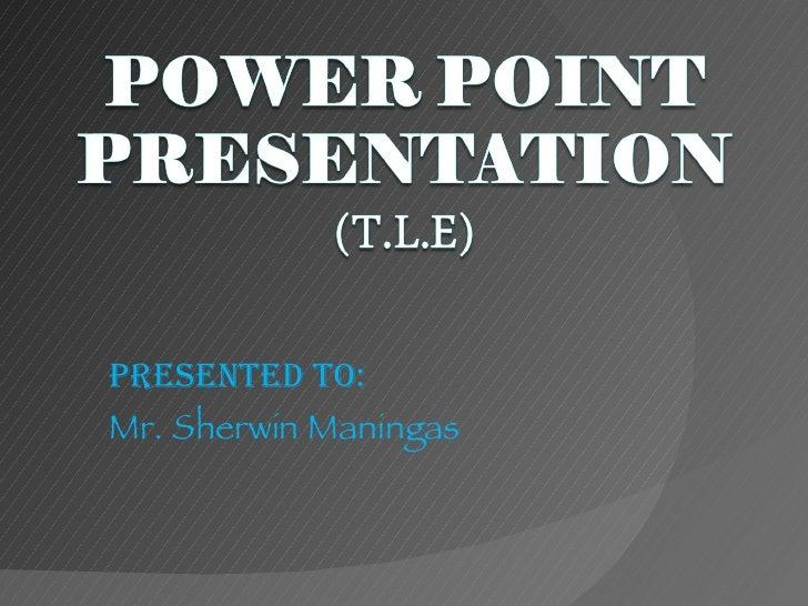 Presented to: Mr. Sherwin Maningas