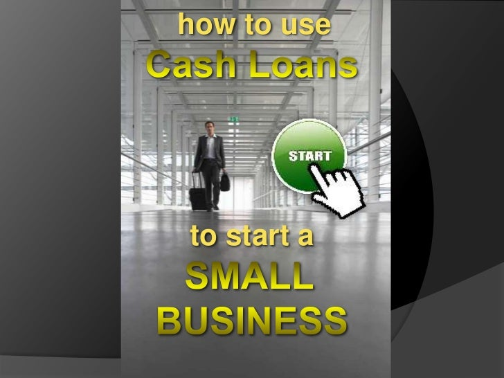 how to use<br />Cash Loans<br />to start a<br />SMALL<br />BUSINESS<br />