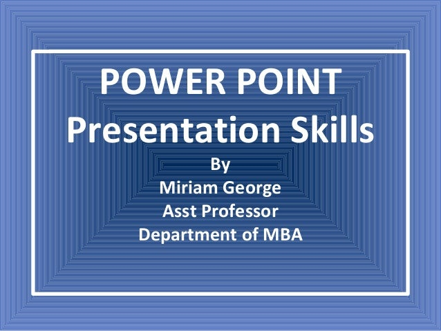 POWER POINT Presentation Skills By Miriam George Asst Professor Department of MBA