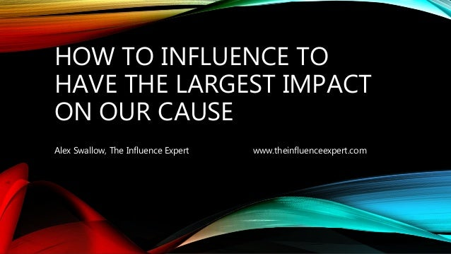 HOW TO INFLUENCE TO HAVE THE LARGEST IMPACT ON OUR CAUSE Alex Swallow, The Influence Expert www.theinfluenceexpert.com