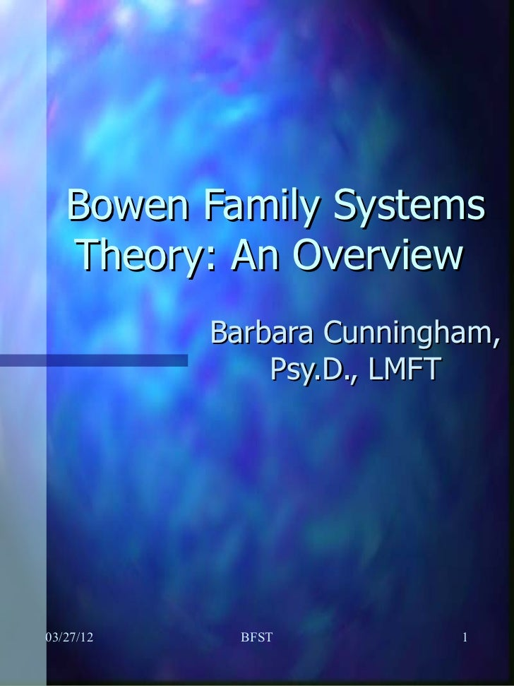 Bowen Family Systems   Theory: An Overview           Barbara Cunningham,               Psy.D., LMFT03/27/12     BFST      ...