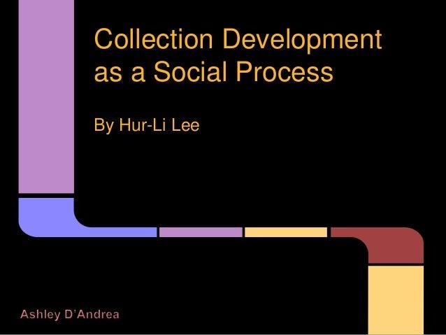 Collection Development as a Social Process By Hur-Li Lee