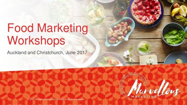 Food Marketing Workshops Auckland and Christchurch, June 2017 © 2017. Marvellous Marketing Confidential. All rights reserv...