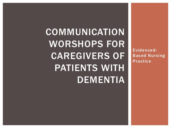 COMMUNICATION WORSHOPS FOR     Evidenced- CAREGIVERS OF    Based Nursing                  Practice  PATIENTS WITH      DEM...