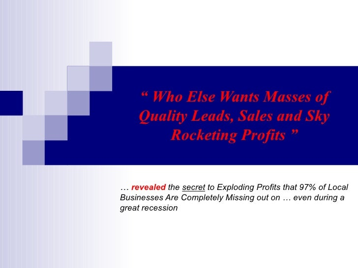 """  Who Else Wants Masses of Quality Leads, Sales and Sky Rocketing Profits "" …  revealed  the  secret  to Exploding Profit..."