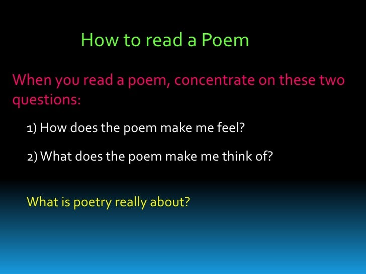 How to read a Poem<br />When you read a poem, concentrate on these two questions: <br />1) How does the poem make me feel?...