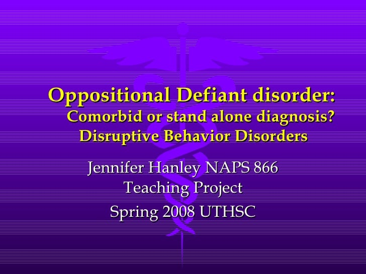 Oppositional Defiant disorder:   Comorbid or stand alone diagnosis? Disruptive Behavior Disorders Jennifer Hanley NAPS 866...