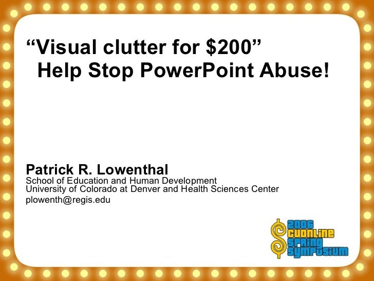 """ Visual clutter for $200""    Help Stop PowerPoint Abuse! Patrick R. Lowenthal School of Education and Human Development U..."