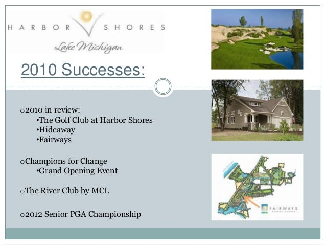 2010 Successes: o2010 in review: •The Golf Club at Harbor Shores •Hideaway •Fairways oChampions for Change •Grand Opening ...