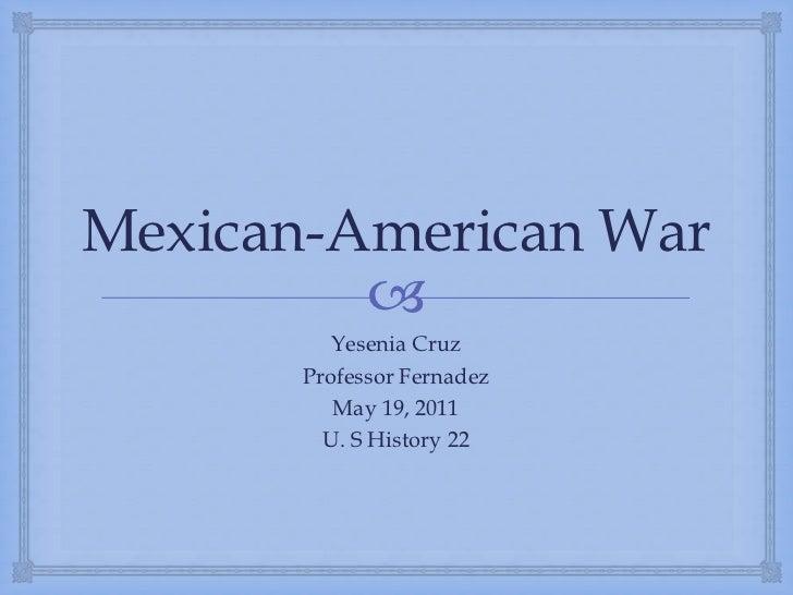 Mexican-American War<br />Yesenia Cruz<br />Professor Fernadez<br />May 19, 2011<br />U. S History 22<br />