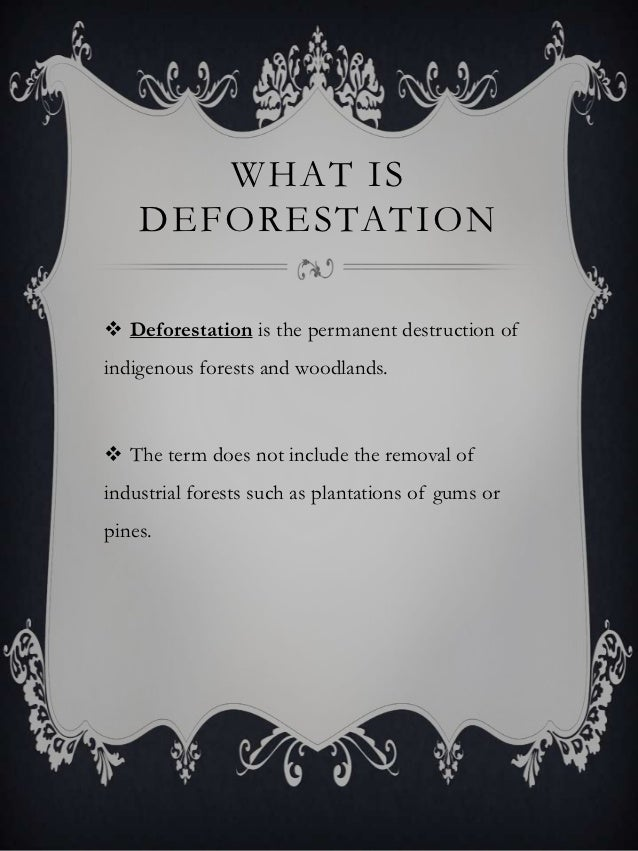 WHAT IS    DEFORESTATION Deforestation is the permanent destruction ofindigenous forests and woodlands. The term does no...