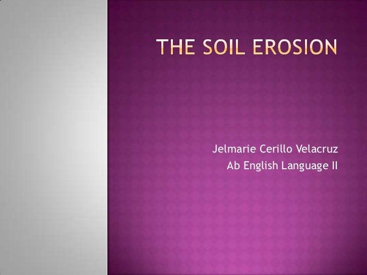 The Soil Erosion<br />Jelmarie Cerillo Velacruz<br />Ab English Language II<br />