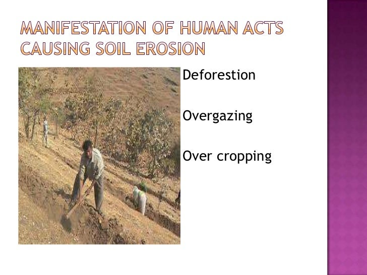 Manifestation of Human ActsCausing Soil ERosion<br />Deforestion<br />Overgazing<br />Over cropping<br />