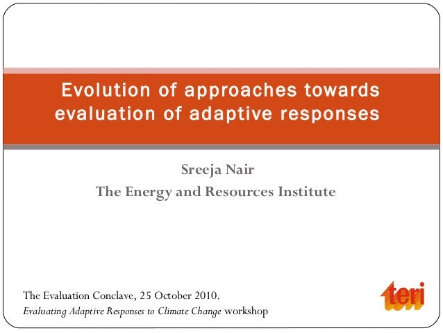 Sreeja Nair The Energy and Resources Institute Evolution of approaches towards evaluation of adaptive responses The Evalua...
