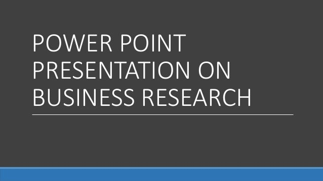 POWER POINT PRESENTATION ON BUSINESS RESEARCH