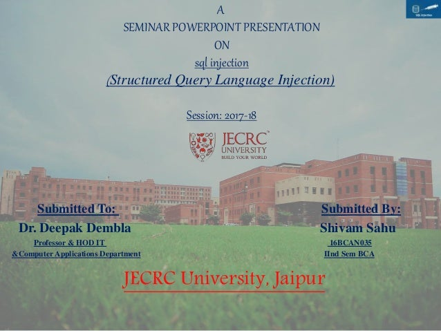 A SEMINAR POWERPOINT PRESENTATION ON sql injection (Structured Query Language Injection) Session: 2017-18 Submitted To: Su...