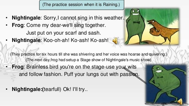 (The practice session when it is Raining.)• Nightingale: Sorry,I cannot sing in this weather.,• Frog: Come my dear-well si...