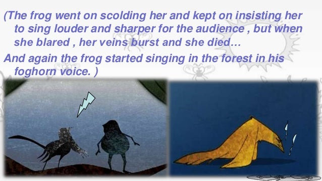 (The frog went on scolding her and kept on insisting her  to sing louder and sharper for the audience , but when  she blar...