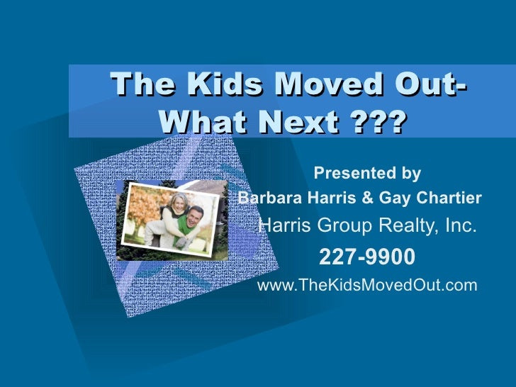 The Kids Moved Out-What Next ???  Presented by Barbara Harris & Gay Chartier Harris Group Realty, Inc. 227-9900 www.TheKid...