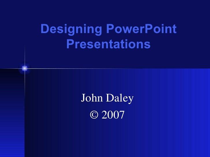 Designing PowerPoint    Presentations     John Daley       © 2007