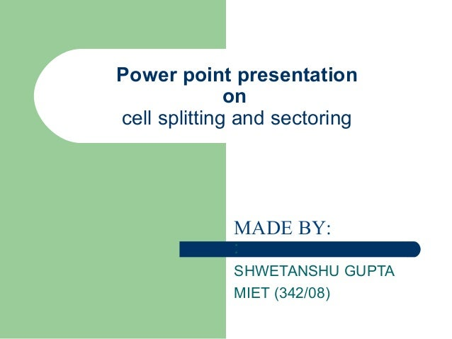 Power point presentation on cell splitting and sectoring  MADE BY: :  SHWETANSHU GUPTA MIET (342/08)