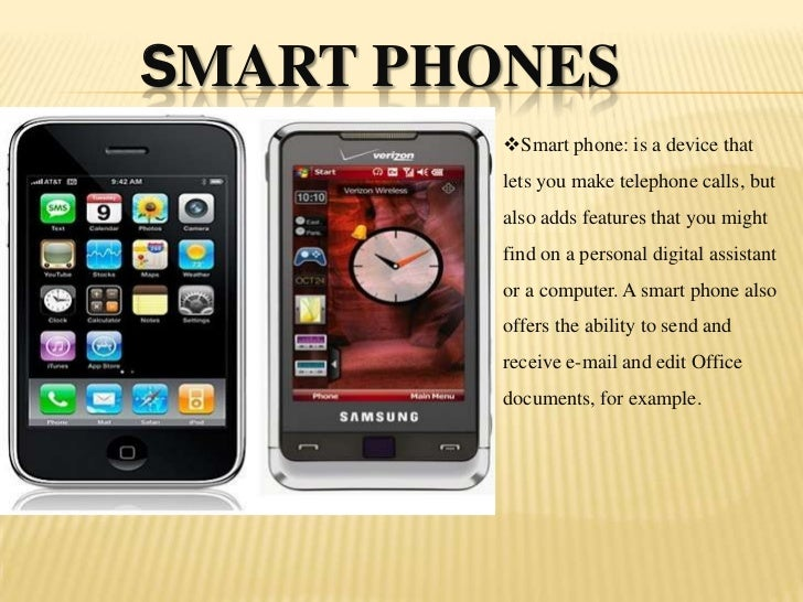 Smart phones<br /><ul><li>Smart phone: is a device that lets you make telephone calls, but also adds features that you mig...