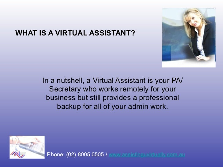 WHAT IS A VIRTUAL ASSISTANT?      In a nutshell, a Virtual Assistant is your PA/        Secretary who works remotely for y...