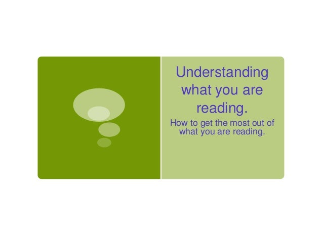 Understanding  what you are    reading.How to get the most out of  what you are reading.