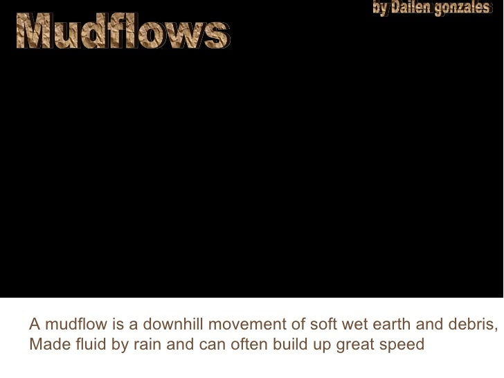 Mudflows by Dailen gonzales A mudflow is a downhill movement of soft wet earth and debris, Made fluid by rain and can ofte...
