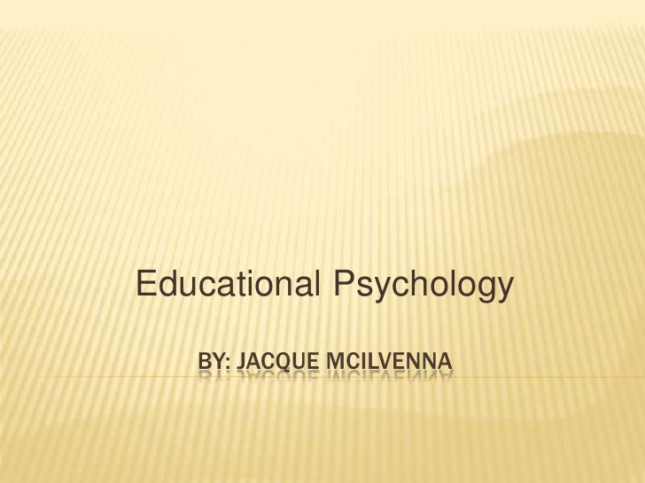 By: JACQUE mCiLVENNA<br />Educational Psychology<br />