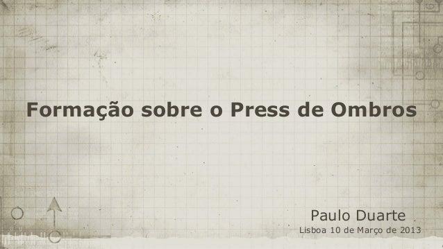 Formação sobre o Press de Ombros                        Paulo Duarte                      Lisboa 10 de Março de 2013