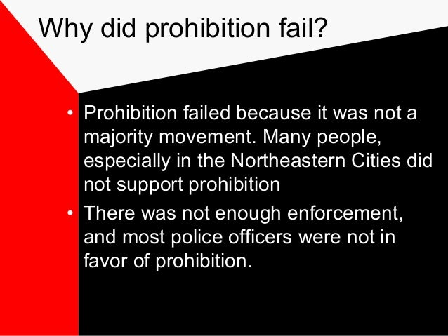 the failed prohibition Prohibition was a nationwide ban on the sale and import of alcoholic beverages   i think one reason prohibition failed in the early 1900s was a lack of police.