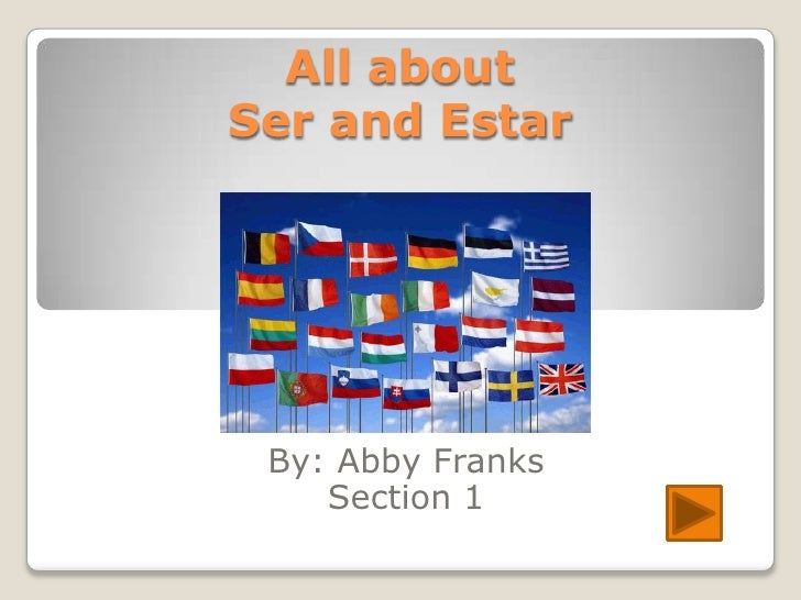 All about Ser and Estar      By: Abby Franks     Section 1