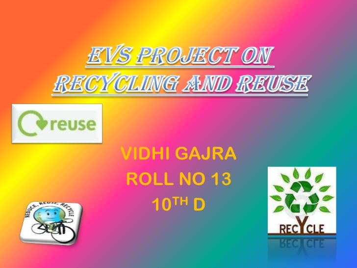 EVS PROJECT ONRECYCLING AND REUSE     VIDHI GAJRA     ROLL NO 13        10TH D