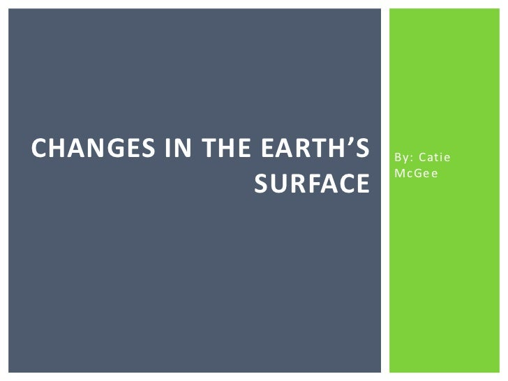 By: Catie McGee<br />Changes in the earth's surface<br />
