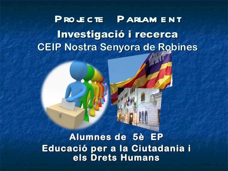 Projecte  Parlament Investigació i recerca CEIP Nostra Senyora de Robines Alumnes de  5è  EP Educació per a la Ciutadania ...