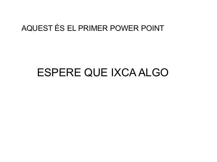 AQUEST ÉS EL PRIMER POWER POINT ESPERE QUE IXCA ALGO