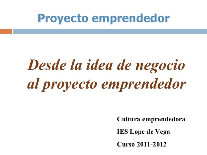 Proyecto emprendedorDesde la idea de negocioal proyecto emprendedor             Cultura emprendedora             IES Lope ...