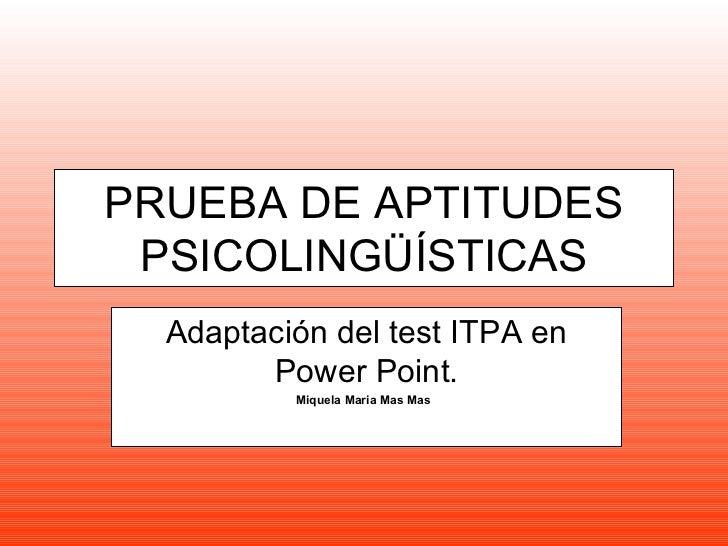 PRUEBA DE APTITUDES PSICOLINGÜÍSTICAS  Adaptación del test ITPA en        Power Point.          Miquela Maria Mas Mas